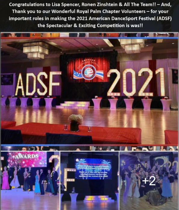 Congratulations to Lisa Spencer, Ronen Zinshtein & All The Team!!  –  And, Thank you to our Wonderful Royal Palm Chapter Volunteers – for your important roles in making the 2021 American DanceSport Festival (ADSF) the Spectacular & Exciting Competition is was!!